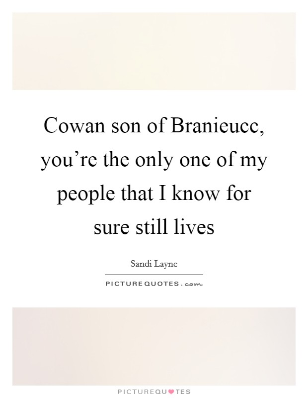 Cowan son of Branieucc, you're the only one of my people that I know for sure still lives Picture Quote #1