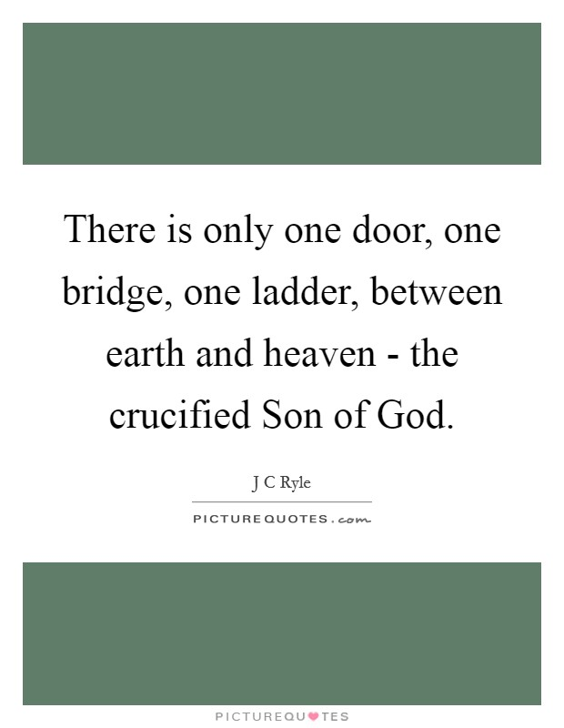 There is only one door, one bridge, one ladder, between earth and heaven - the crucified Son of God Picture Quote #1