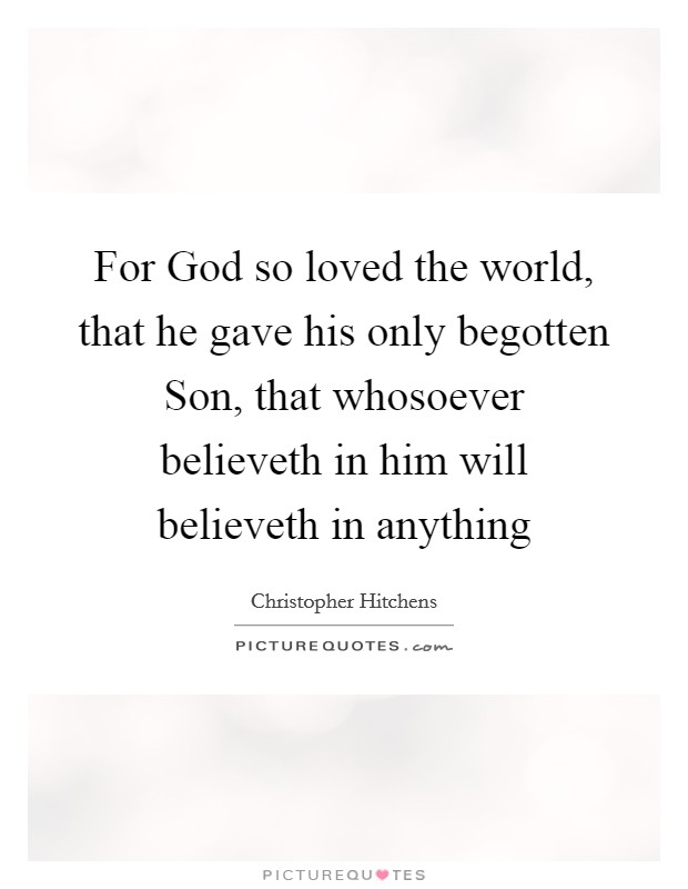 For God so loved the world, that he gave his only begotten Son, that whosoever believeth in him will believeth in anything Picture Quote #1