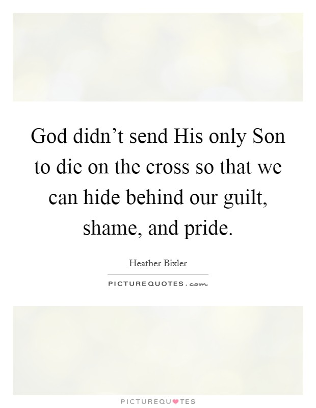 God didn't send His only Son to die on the cross so that we can hide behind our guilt, shame, and pride Picture Quote #1