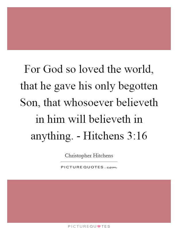 For God so loved the world, that he gave his only begotten Son, that whosoever believeth in him will believeth in anything. - Hitchens 3:16 Picture Quote #1