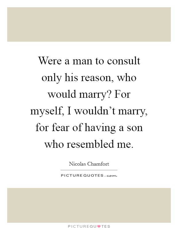 Were a man to consult only his reason, who would marry? For myself, I wouldn't marry, for fear of having a son who resembled me Picture Quote #1