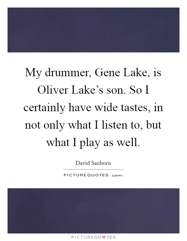 My drummer, Gene Lake, is Oliver Lake's son. So I certainly have wide tastes, in not only what I listen to, but what I play as well Picture Quote #1