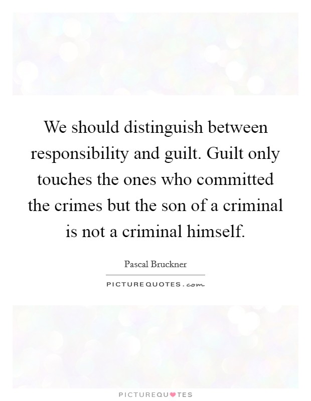 We should distinguish between responsibility and guilt. Guilt only touches the ones who committed the crimes but the son of a criminal is not a criminal himself Picture Quote #1