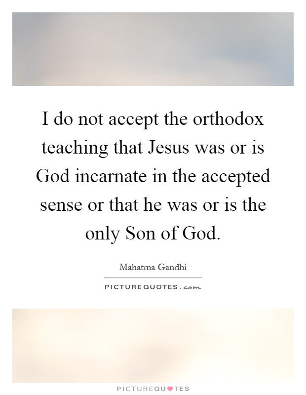 I do not accept the orthodox teaching that Jesus was or is God incarnate in the accepted sense or that he was or is the only Son of God Picture Quote #1