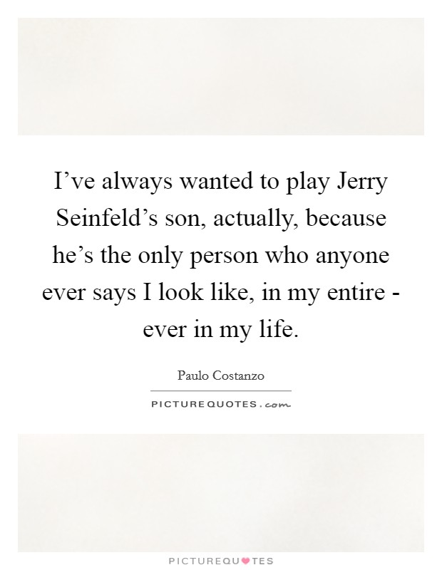 I've always wanted to play Jerry Seinfeld's son, actually, because he's the only person who anyone ever says I look like, in my entire - ever in my life Picture Quote #1