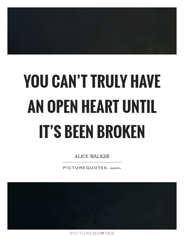 You can't truly have an open heart until it's been broken Picture Quote #1
