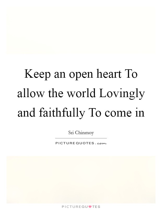 Keep an open heart To allow the world Lovingly and faithfully To come in Picture Quote #1