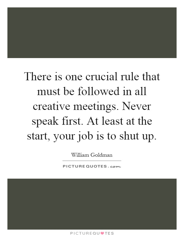 There is one crucial rule that must be followed in all creative meetings. Never speak first. At least at the start, your job is to shut up Picture Quote #1