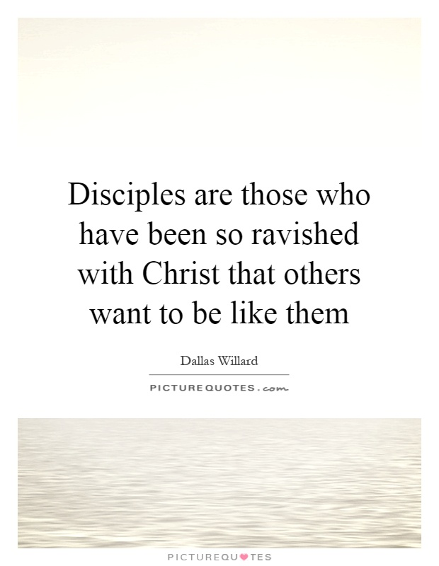 Disciples are those who have been so ravished with Christ that others want to be like them Picture Quote #1