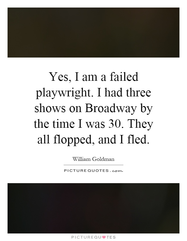 Yes, I am a failed playwright. I had three shows on Broadway by the time I was 30. They all flopped, and I fled Picture Quote #1