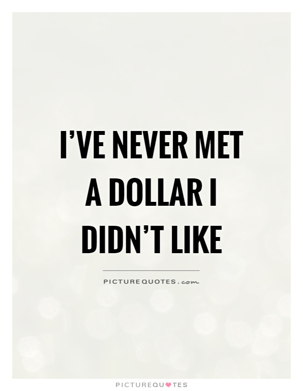 I've never met a dollar I didn't like Picture Quote #1