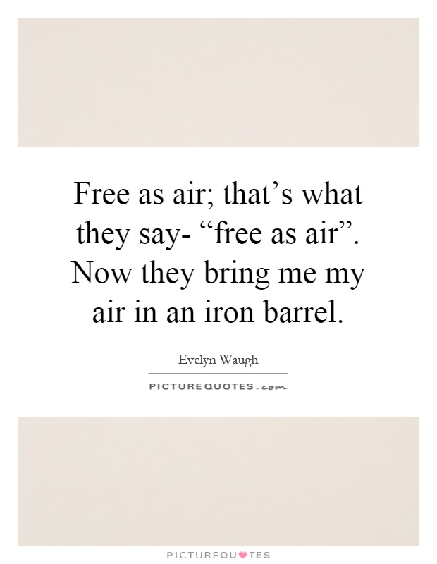 "Free as air; that's what they say- ""free as air"". Now they bring me my air in an iron barrel Picture Quote #1"