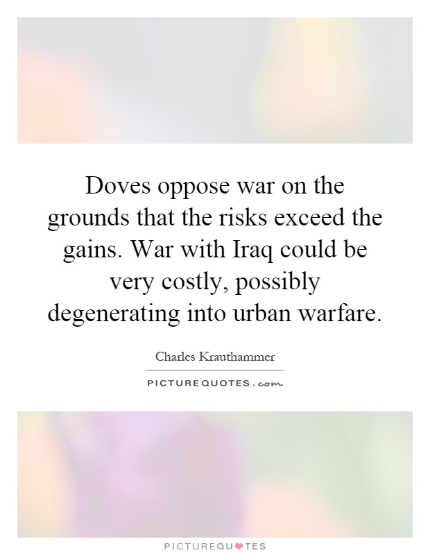 Doves oppose war on the grounds that the risks exceed the gains. War with Iraq could be very costly, possibly degenerating into urban warfare Picture Quote #1