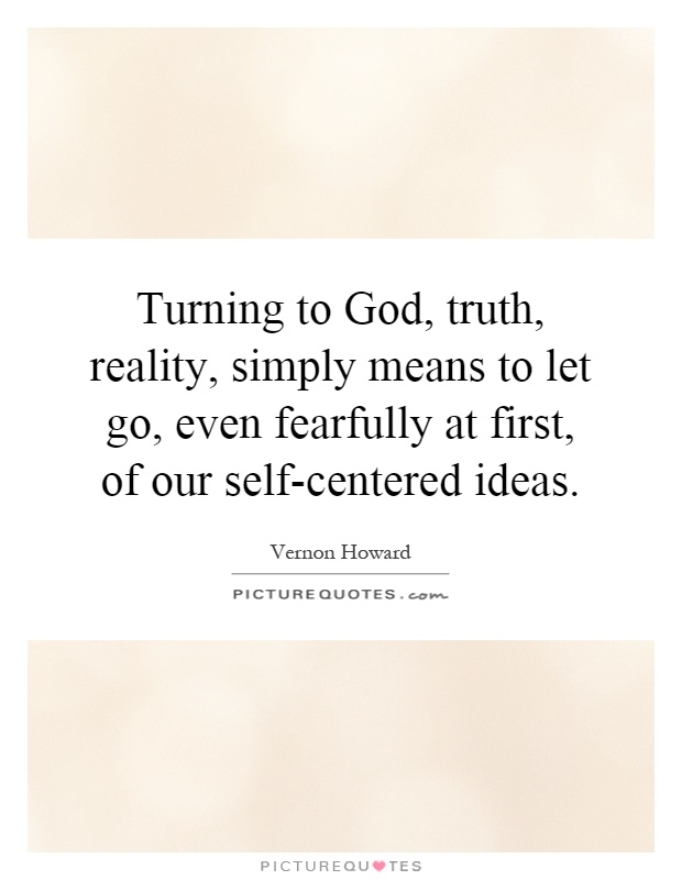 Turning to God, truth, reality, simply means to let go, even fearfully at first, of our self-centered ideas Picture Quote #1
