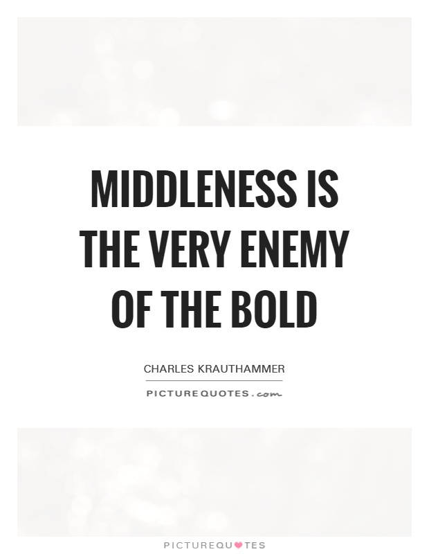 Middleness is the very enemy of the bold Picture Quote #1