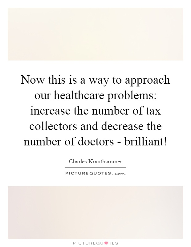 Now this is a way to approach our healthcare problems: increase the number of tax collectors and decrease the number of doctors - brilliant! Picture Quote #1