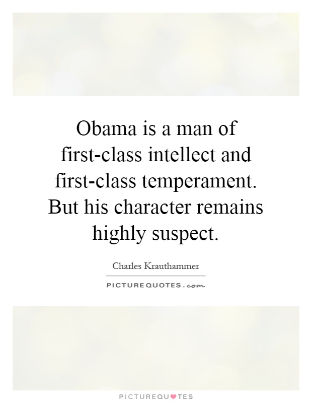 Obama is a man of first-class intellect and first-class temperament. But his character remains highly suspect Picture Quote #1