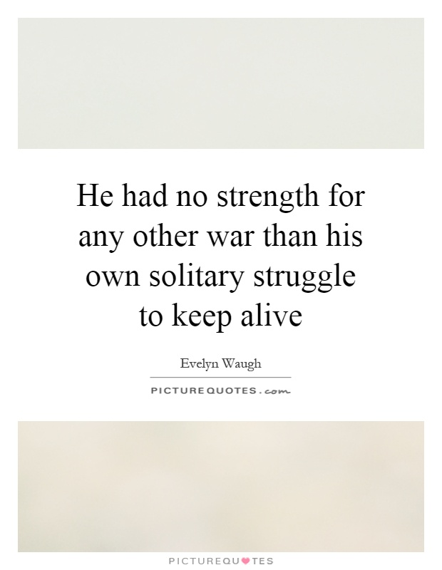 He had no strength for any other war than his own solitary struggle to keep alive Picture Quote #1