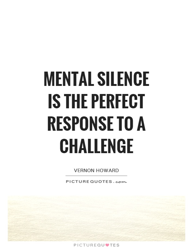 Mental silence is the perfect response to a challenge Picture Quote #1