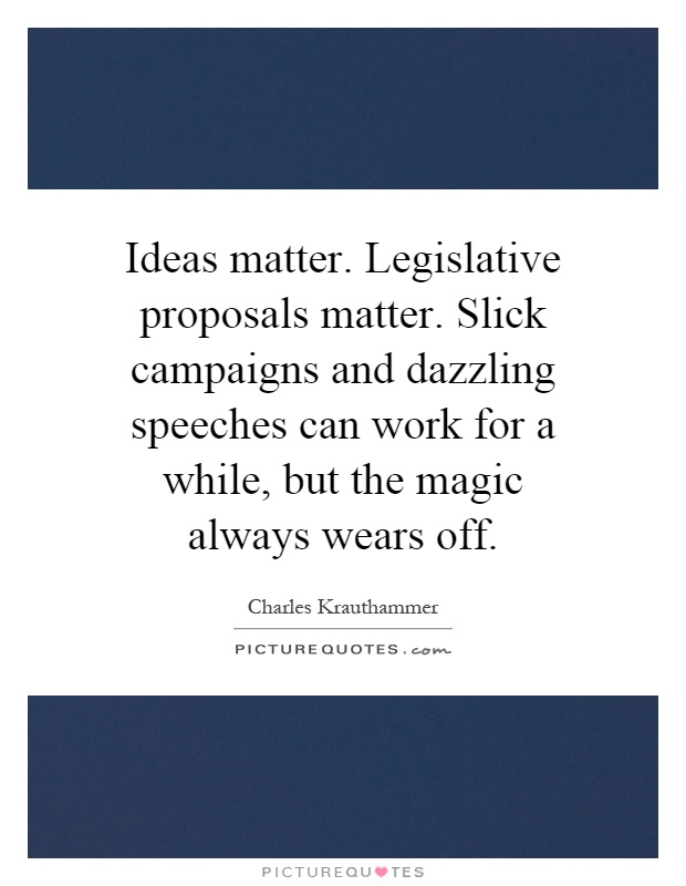 Ideas matter. Legislative proposals matter. Slick campaigns and dazzling speeches can work for a while, but the magic always wears off Picture Quote #1