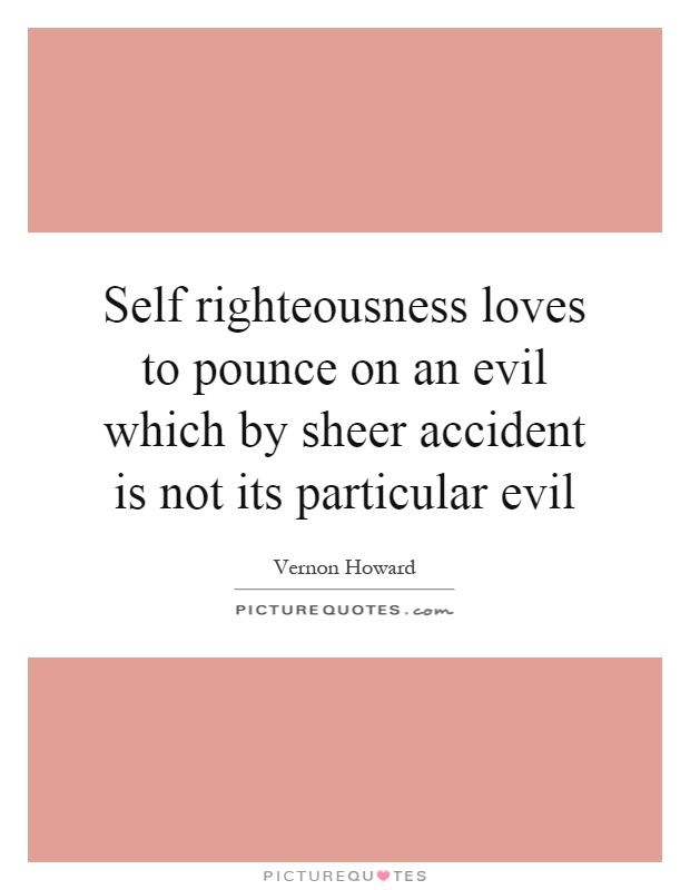 Self righteousness loves to pounce on an evil which by sheer accident is not its particular evil Picture Quote #1