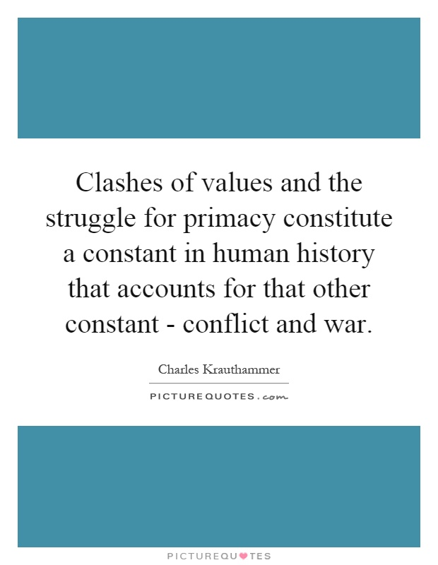 Clashes of values and the struggle for primacy constitute a constant in human history that accounts for that other constant - conflict and war Picture Quote #1