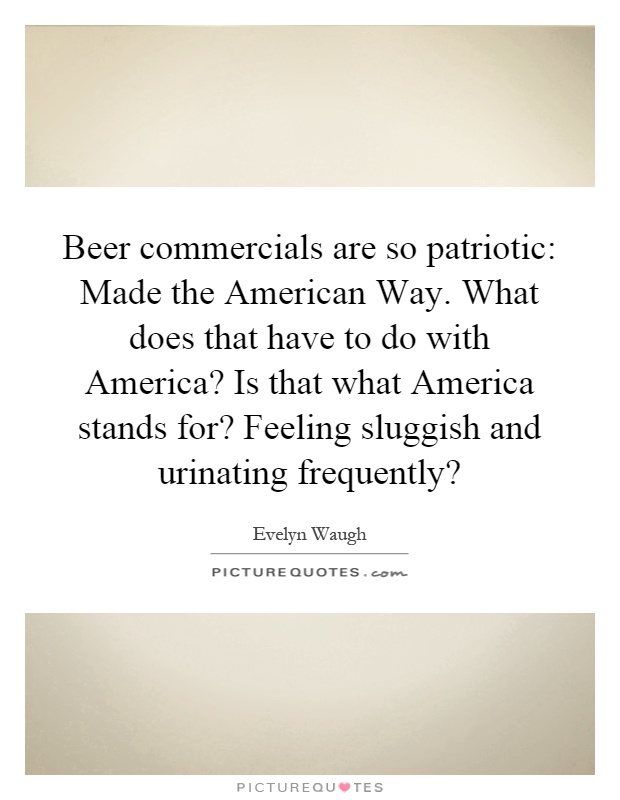 Beer commercials are so patriotic: Made the American Way. What does that have to do with America? Is that what America stands for? Feeling sluggish and urinating frequently? Picture Quote #1