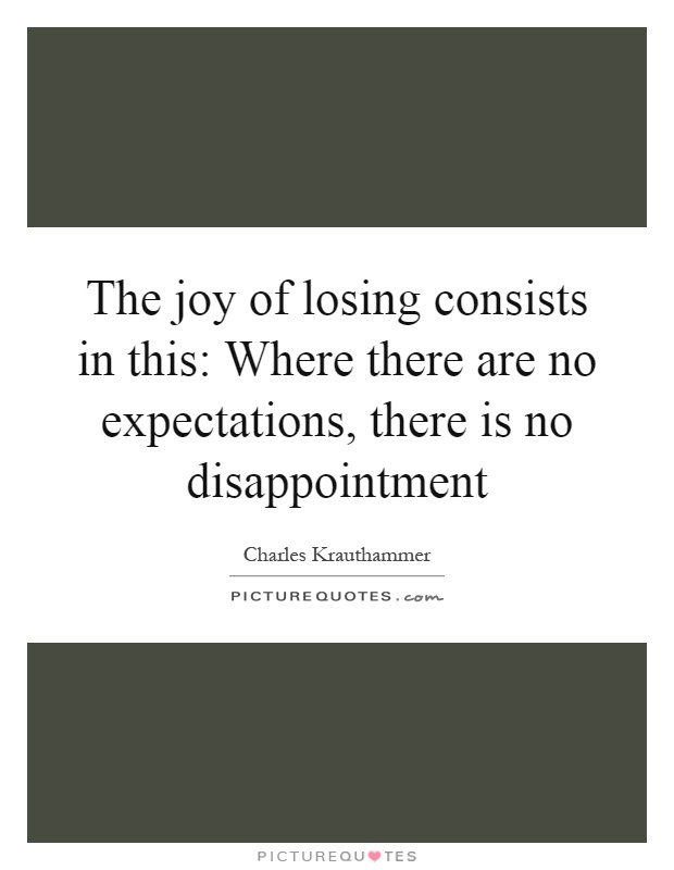 The joy of losing consists in this: Where there are no expectations, there is no disappointment Picture Quote #1