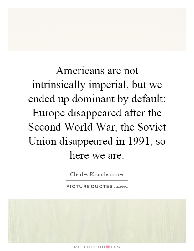 Americans are not intrinsically imperial, but we ended up dominant by default: Europe disappeared after the Second World War, the Soviet Union disappeared in 1991, so here we are Picture Quote #1
