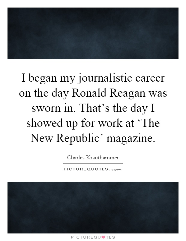 I began my journalistic career on the day Ronald Reagan was sworn in. That's the day I showed up for work at 'The New Republic' magazine Picture Quote #1
