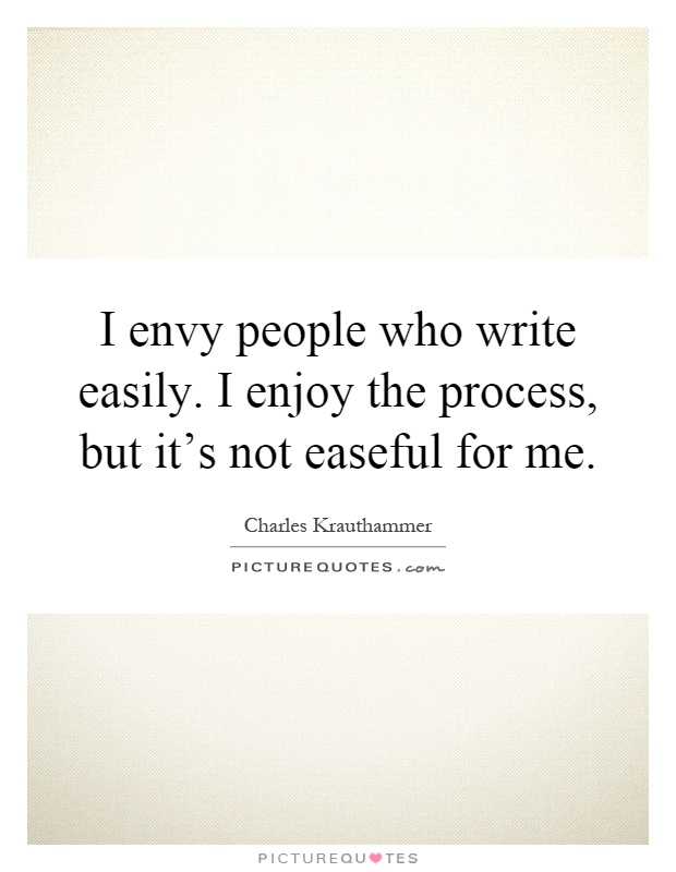 I envy people who write easily. I enjoy the process, but it's not easeful for me Picture Quote #1