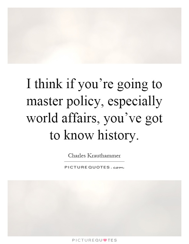 I think if you're going to master policy, especially world affairs, you've got to know history Picture Quote #1