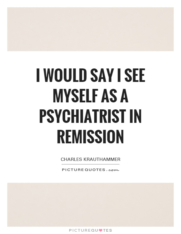 I would say I see myself as a psychiatrist in remission Picture Quote #1