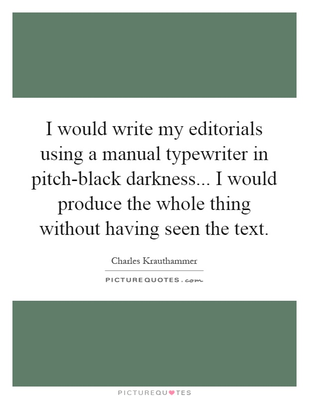 I would write my editorials using a manual typewriter in pitch-black darkness... I would produce the whole thing without having seen the text Picture Quote #1