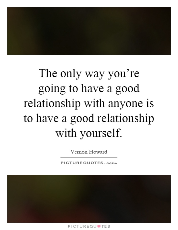 The only way you're going to have a good relationship with anyone is to have a good relationship with yourself Picture Quote #1