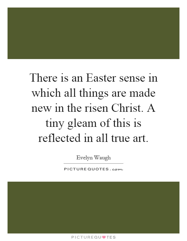 There is an Easter sense in which all things are made new in the risen Christ. A tiny gleam of this is reflected in all true art Picture Quote #1