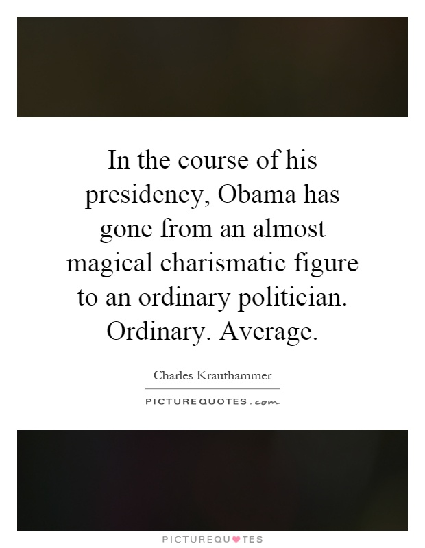 In the course of his presidency, Obama has gone from an almost magical charismatic figure to an ordinary politician. Ordinary. Average Picture Quote #1