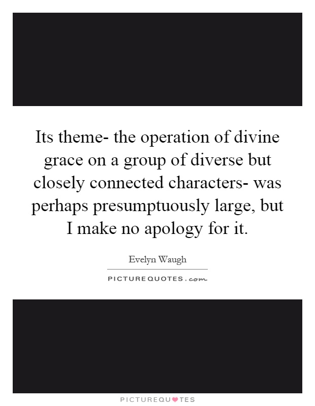 Its theme- the operation of divine grace on a group of diverse but closely connected characters- was perhaps presumptuously large, but I make no apology for it Picture Quote #1