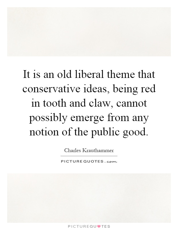 It is an old liberal theme that conservative ideas, being red in tooth and claw, cannot possibly emerge from any notion of the public good Picture Quote #1