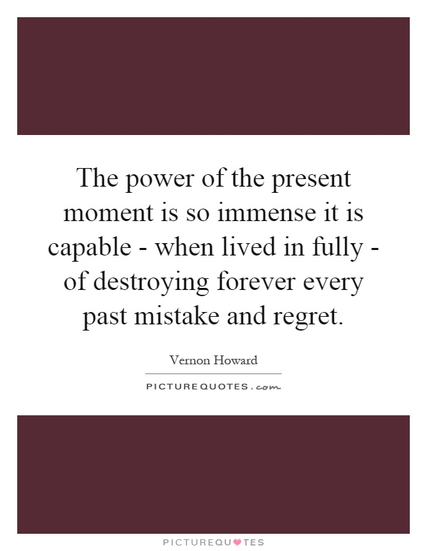 The power of the present moment is so immense it is capable - when lived in fully - of destroying forever every past mistake and regret Picture Quote #1