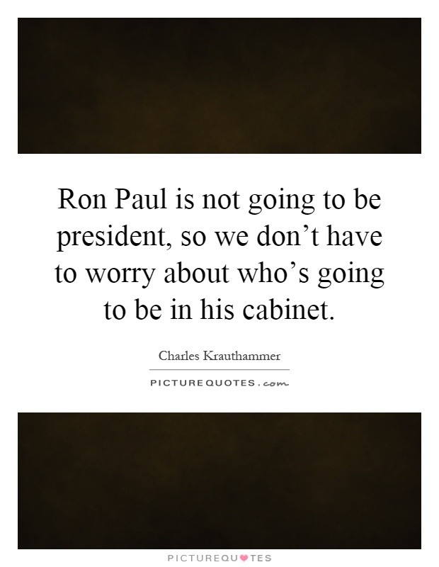 Ron Paul is not going to be president, so we don't have to worry about who's going to be in his cabinet Picture Quote #1