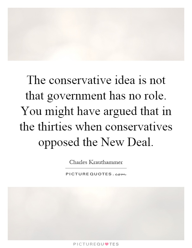 The conservative idea is not that government has no role. You might have argued that in the thirties when conservatives opposed the New Deal Picture Quote #1