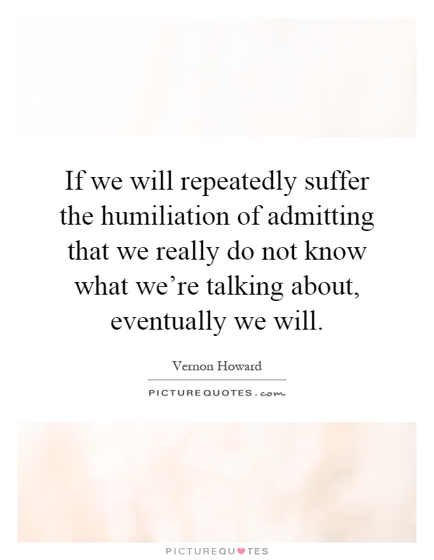 If we will repeatedly suffer the humiliation of admitting that we really do not know what we're talking about, eventually we will Picture Quote #1