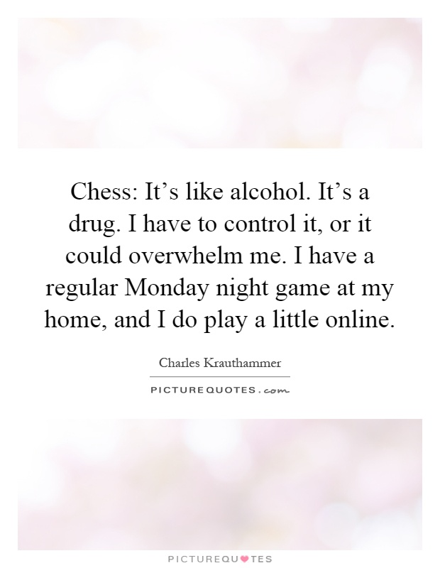 Chess: It's like alcohol. It's a drug. I have to control it, or it could overwhelm me. I have a regular Monday night game at my home, and I do play a little online Picture Quote #1