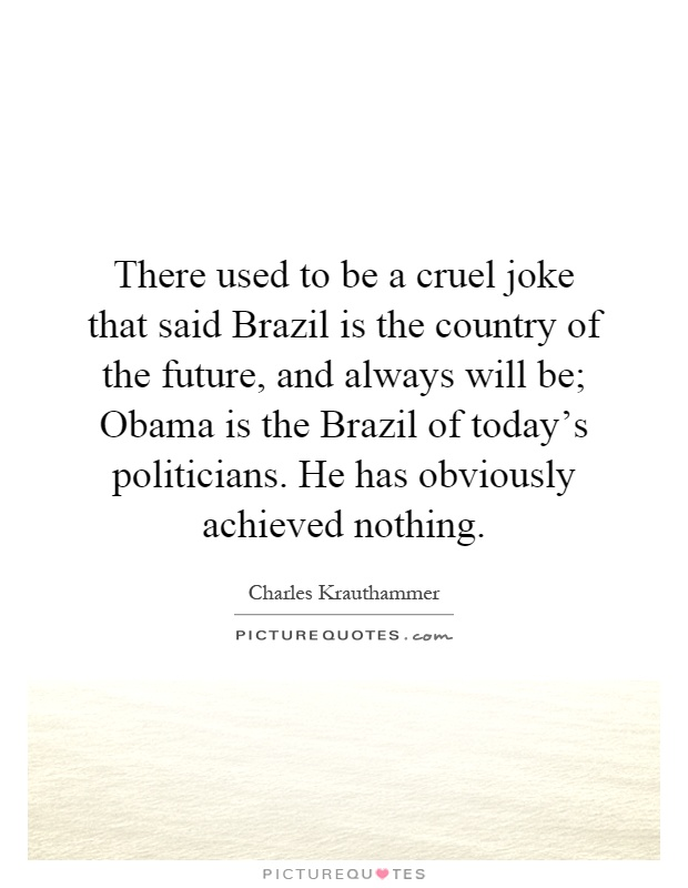 There used to be a cruel joke that said Brazil is the country of the future, and always will be; Obama is the Brazil of today's politicians. He has obviously achieved nothing Picture Quote #1