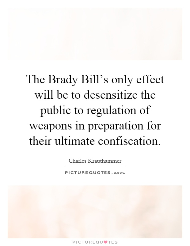The Brady Bill's only effect will be to desensitize the public to regulation of weapons in preparation for their ultimate confiscation Picture Quote #1