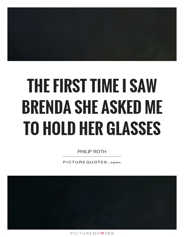 The first time I saw Brenda she asked me to hold her glasses Picture Quote #1