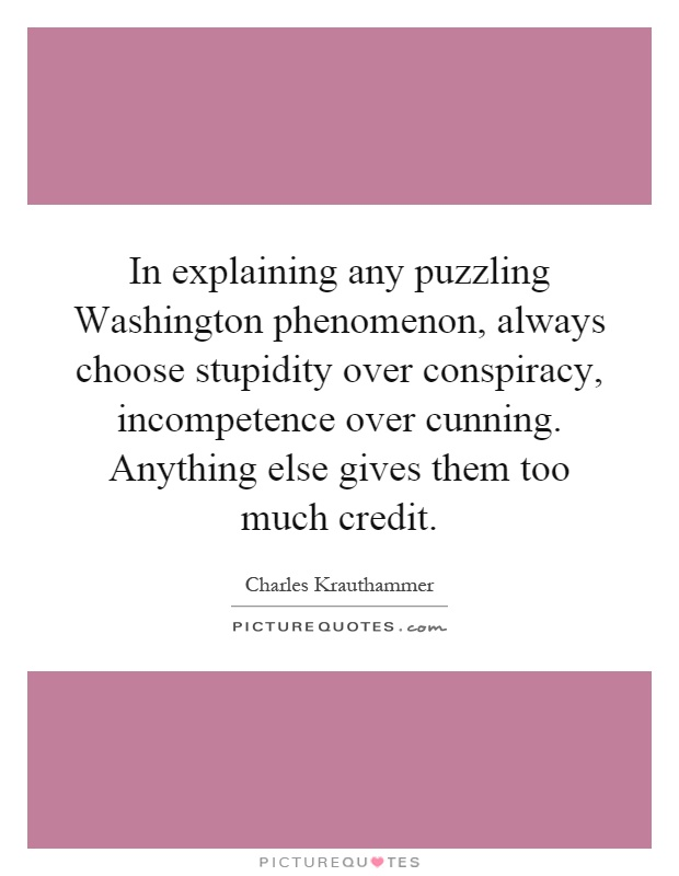 In explaining any puzzling Washington phenomenon, always choose stupidity over conspiracy, incompetence over cunning. Anything else gives them too much credit Picture Quote #1