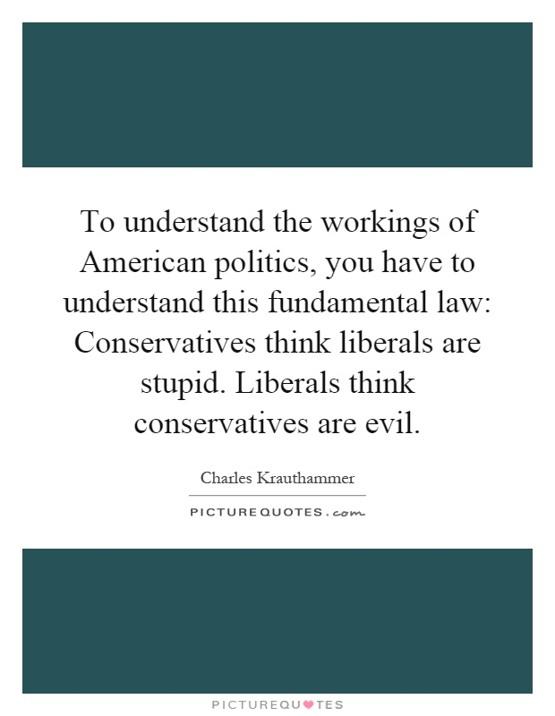 To understand the workings of American politics, you have to understand this fundamental law: Conservatives think liberals are stupid. Liberals think conservatives are evil Picture Quote #1
